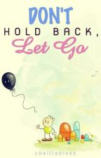 DON'T HOLD BACK, LET GO by chelitabiees