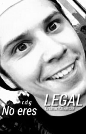No Eres Legal | r.d.g by CriaturitaGarcia