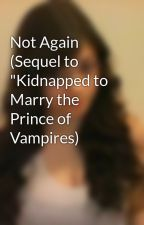 "Not Again (Sequel to ""Kidnapped to Marry the Prince of Vampires) by bridge16"