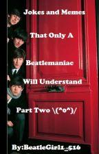 Jokes And Memes That Only A Beatlemaniac Will Understand Book 2 \(^0^)/ by BeatleGirl1_516