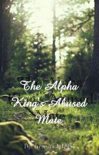 The Alpha King's Abused Mate   #Wattys2016 by theresonly1864