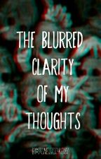 The Blurred Clarity Of My Thoughts by stonestothrow