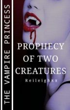 The Vampire Princess: Prophecy Of Two Creature by Reileighxx