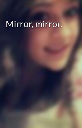 Mirror, mirror. by XxJessieGorexX