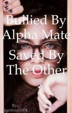 Bullied By Alpha Mate Saved By The Other  by tigerlove1004