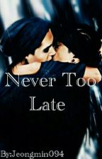 Never Too Late  by YouFoundMeDS