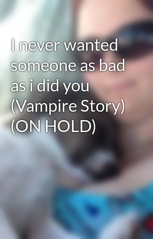 I never wanted someone as bad as i did you (Vampire Story) (ON HOLD) by seximomma724