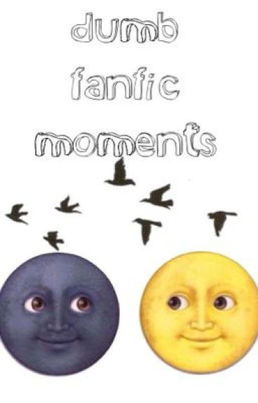 Dumb Fanfiction Moments