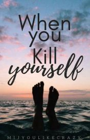 When You Kill Yourself by mijyoulikecrazy