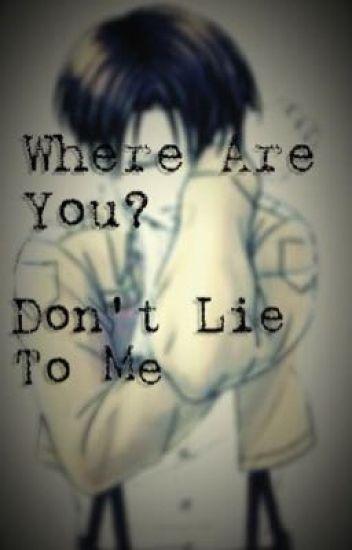 Where Are You? Don't Lie To Me. Cheater Levi x Reader