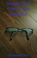 Googly Eyes (A Narrative Of Getting Glasses) by BopperTopp