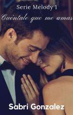 Cuéntale que me amas [Serie MELODY #1]#PNovel by SabriGonzalez8