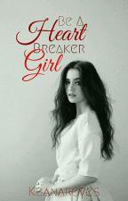 Be A Heart Breaker Girl by Keanareyes