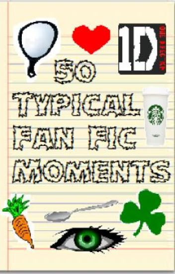50 of the Most Typical Fan Fic Moments