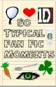 50 of the Most Typical Fan Fic Moments by JustYip