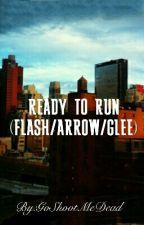 Ready To Run (FLASH/ARROW/GLEE) by GoShootMeDead