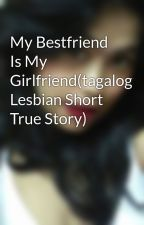 My Bestfriend Is My Girlfriend(tagalog Lesbian Short True Story) by LeianCy