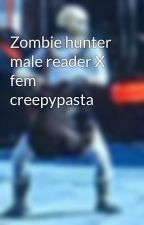 Zombie hunter male reader X fem creepypasta  by AlfredFerro