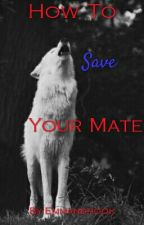 How to save your mate. (Editing) by ElizabethJane39