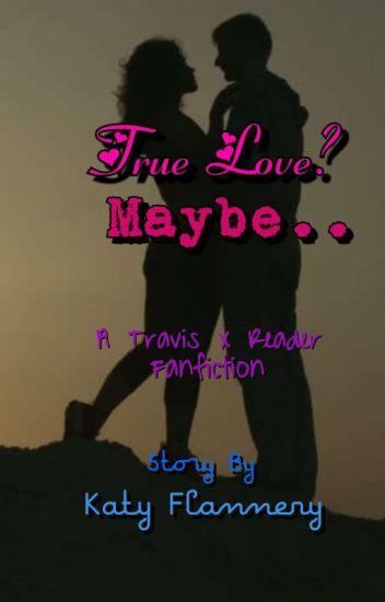 True Love? Maybe... A Travis X Reader Fanfic {UNDER CONSTRUCTION}