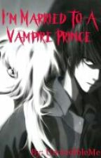 Im Married to a Vampire Prince by UncredibleMe