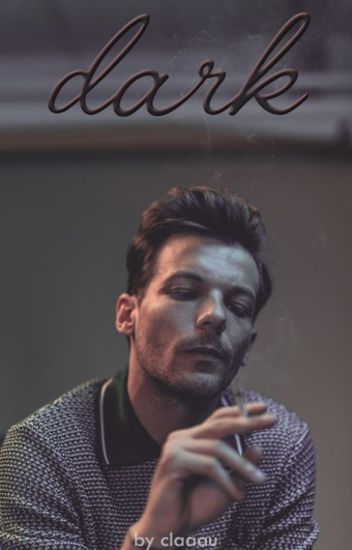 Dark [Louis Tomlinson Fanfiction] *UNDER SOME FREAKING MAJOR EDITING*