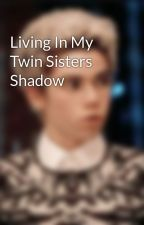 Living In My Twin Sisters Shadow by Genevieve-Aurora