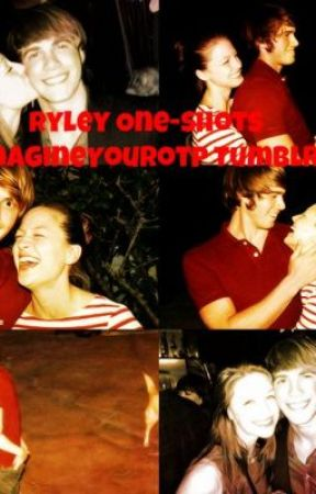 Ryley One-Shots (Imagine Your OTP Tumblr) by maggshouse19