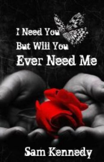 I Need You But Will You Ever Need Me