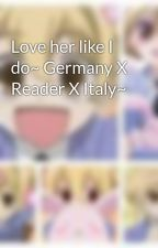 Love her like I do~ Germany X Reader X Italy~ by AnimeMei