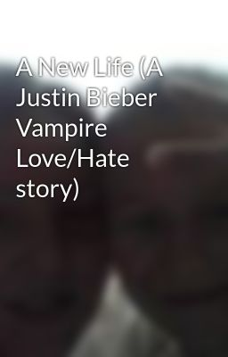 A New Life (A Justin Bieber Vampire Love/Hate story)