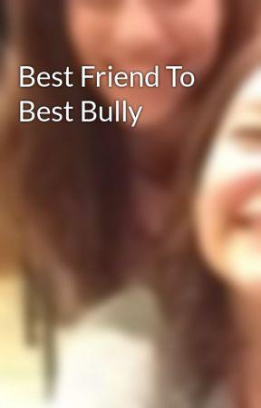 Best Friend To Best Bully by KenzieLynn3