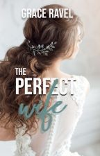 The Perfect Wife (ON HOLD - BEING EDITED) by Graceravel