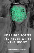 Horrible Poems I'll Never Write- The Irony. by aggressivelyawns