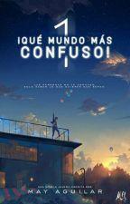 ¡Qué Mundo Más Confuso! #Wattys2017 by MayAguilarOfc