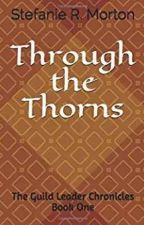 Through The Thorns~ The Guild Leader Chronicles Book One (COMPLETE) by StefanieMorton