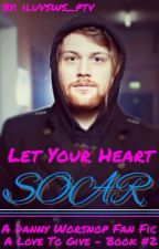 Let Your Heart Soar (Danny Worsnop Fan Fic - A Love To Give Book #2) by iluvsws_ptv
