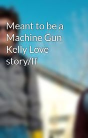 Meant to be a Machine Gun Kelly Love story/ff  by ghost_asylum221