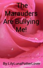 The Marauders Are Bullying Me! *ON HOLD* by LilyLunaPotterLover