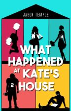 What Happened At Kate's House by JasonTemple