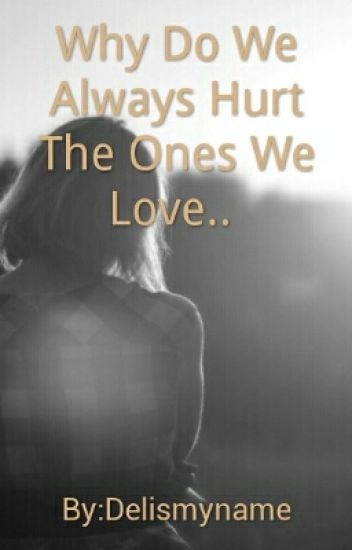 Why Do We Always Hurt The Ones We Love Zedd Ramos Wattpad