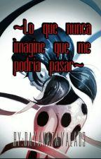 ~Lo Que Nunca Imagine Que Me Podria Pasar~ by DayanaZavala03