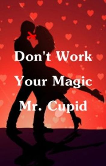 Don't work your magic Mr. Cupid