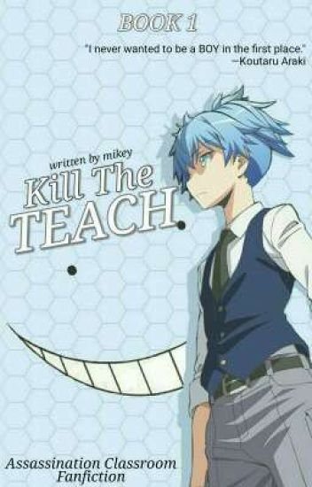 Kill The Teach || Book One [Assassination Classroom Fanfiction]