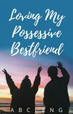Loving My Possessive Bestfriend [On Going] by abcleng