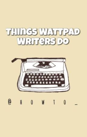 Things Wattpad Writers Do by howto_