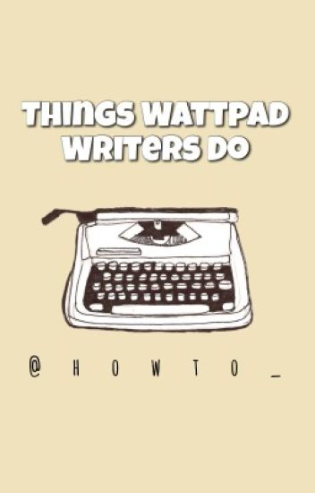 Things Wattpad Writers Do