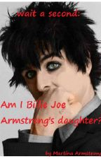 Wait a Second: Am I Billie Joe Armstrong's daughter?! (Green Day & Other) by AutumnEmoGirl