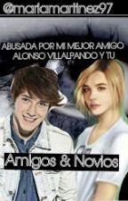 ABUSADA POR MI MEJOR AMIGO (ALONSO VILLALPANDO Y TU) by marlamartinez97