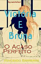 Victória E Bruna, O Acaso Perfeito by LaisHellen1